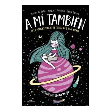 A Mí También. Si la adolescencia te ataca, lee este libro. Karina M. Soto. Alfaguara.