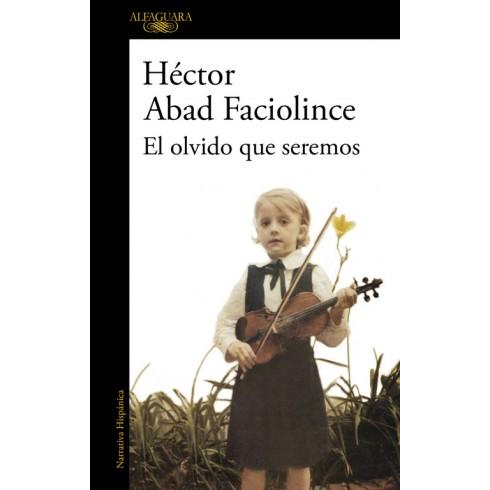 El olvido que seremos. Héctor Abad Faciolince. Alfaguara.