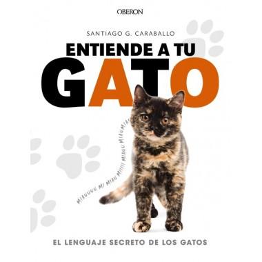 Entiende a tu gato. El lenguaje secreto de los gatos. Santiago G. Caraballo. Ediciones Oberon.