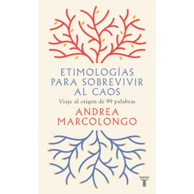 Etimologías para sobrevivir al caos. Viaje al origen de 99 palabras. Andrea Marcolongo. Taurus.