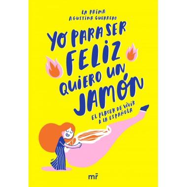 Yo para ser felíz quiero un jamón (El placer de vivir a la española). La prima Agustina Guerrero. Martínez Roca.
