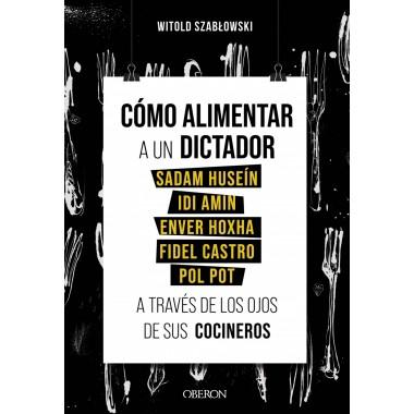 Cómo alimentar a un dictador a través de los ojos de sus cocineros (Sadam Huseín, Idi Amin, etc..). Witold Szablowski. Oberón.