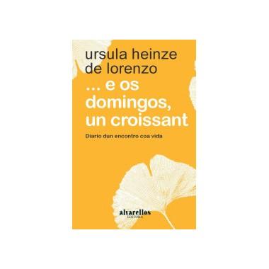 ...E os domingos, un croissant. Diario dun encontro coa vida. Úrsula Heinze. Alvarellos Editora (G)