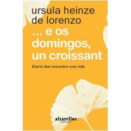...E os domingos, un Croissant. Diario dun encontro coa vida. Úrsula Heinze de Lorenzo. Alvarellos Editora (G)
